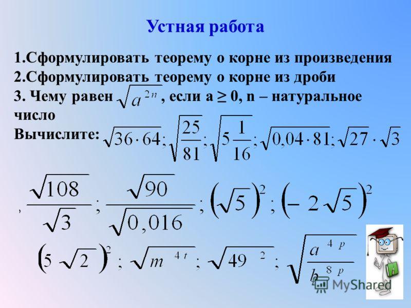 Устная работа 1.Сформулировать теорему о корне из произведения 2.Сформулировать теорему о корне из дроби 3. Чему равен, если а 0, n – натуральное число Вычислите:
