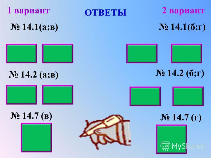 ОТВЕТЫ 14.1(а;в) 14.2 (а;в) 14.7 (в) 1 вариант2 вариант 14.1(б;г) 14.2 (б;г) 14.7 (г) 663 2048 0,030,220,420,81