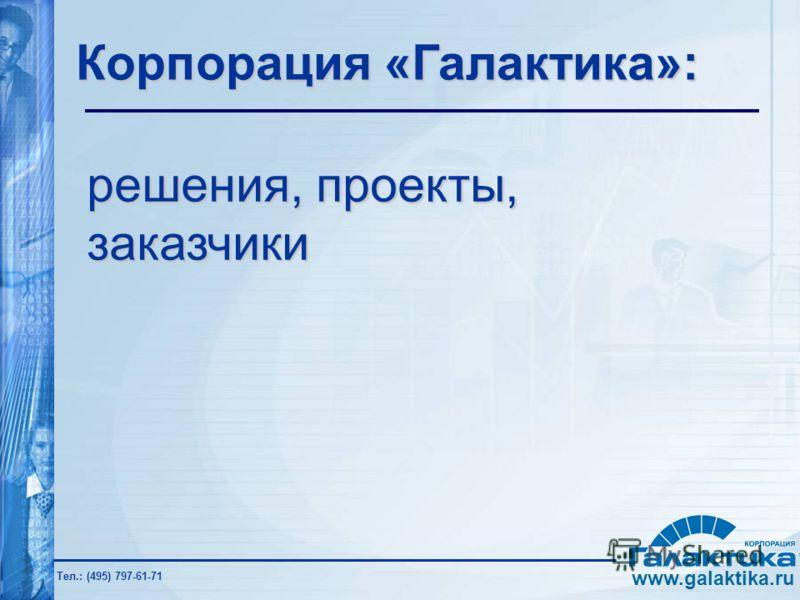 www.galaktika.ru Тел.: (495) 797-61-71 Корпорация «Галактика»: решения, проекты, заказчики