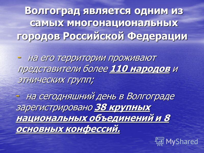 Волгоград является одним из самых многонациональных городов Российской Федерации Волгоград является одним из самых многонациональных городов Российской Федерации - на его территории проживают представители более 110 народов и этнических групп; - на с