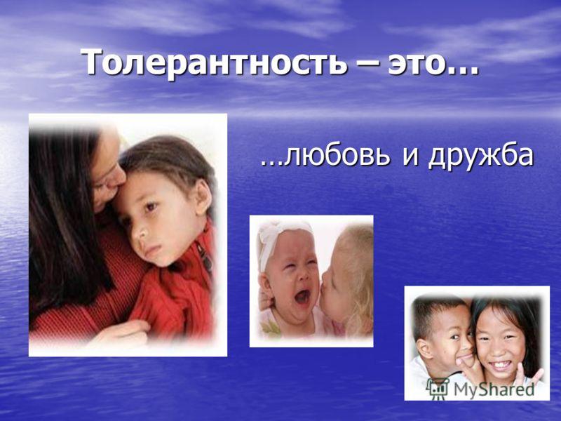 Толерантность – это… …любовь и дружба
