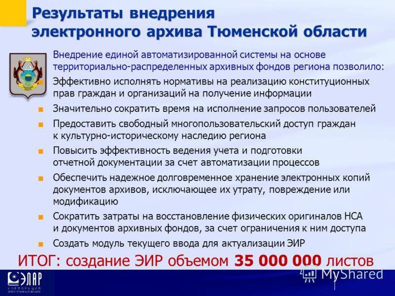 Результаты внедрения электронного архива Тюменской области ИТОГ: создание ЭИР объемом 35 000 000 листов Внедрение единой автоматизированной системы на основе территориально-распределенных архивных фондов региона позволило: Эффективно исполнять нормат