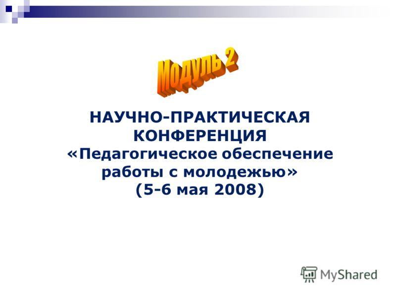 НАУЧНО-ПРАКТИЧЕСКАЯ КОНФЕРЕНЦИЯ «Педагогическое обеспечение работы с молодежью» (5-6 мая 2008)