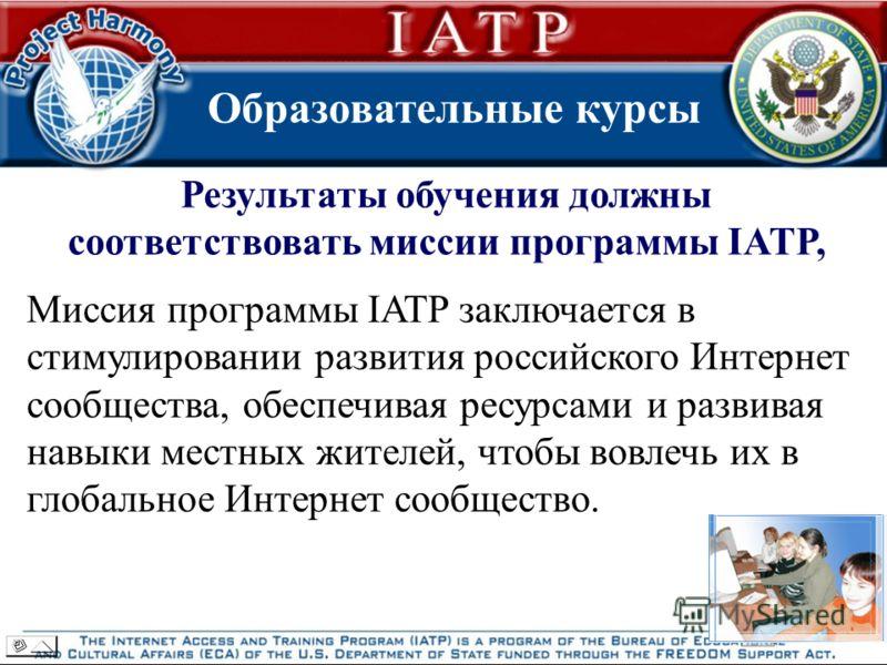 Образовательные курсы Результаты обучения должны соответствовать миссии программы IATP, Миссия программы IATP заключается в стимулировании развития российского Интернет сообщества, обеспечивая ресурсами и развивая навыки местных жителей, чтобы вовлеч