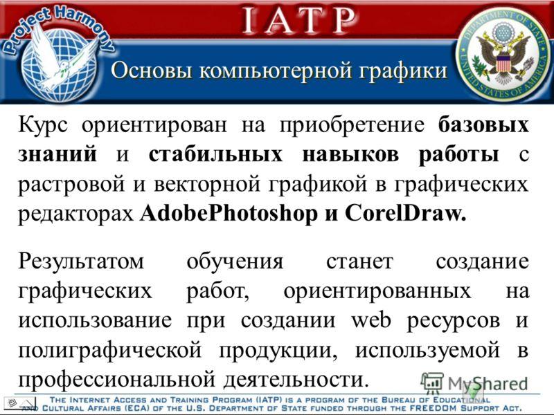 Основы компьютерной графики Основы компьютерной графики Курс ориентирован на приобретение базовых знаний и стабильных навыков работы с растровой и векторной графикой в графических редакторах AdobePhotoshop и CorelDraw. Результатом обучения станет соз