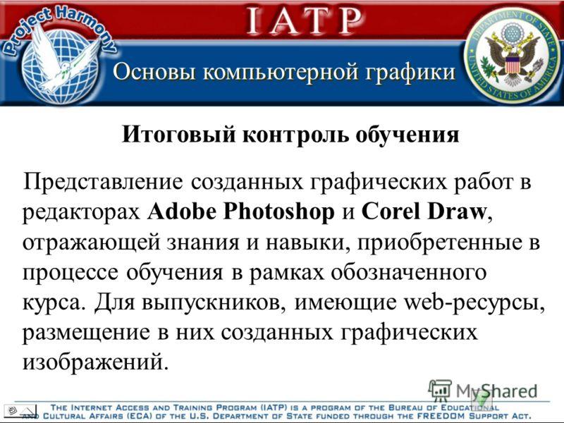 Основы компьютерной графики Основы компьютерной графики Итоговый контроль обучения Представление созданных графических работ в редакторах Adobe Photoshop и Corel Draw, отражающей знания и навыки, приобретенные в процессе обучения в рамках обозначенно