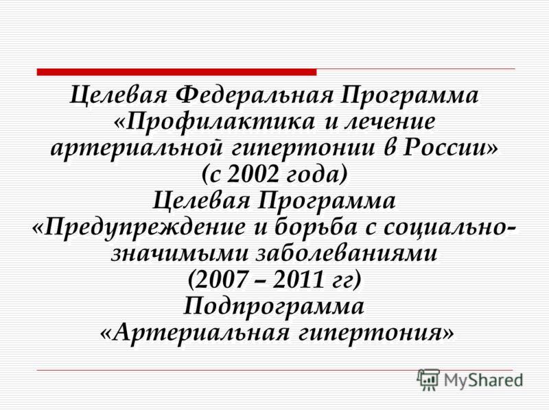 Целевая Федеральная Программа «Профилактика и лечение артериальной гипертонии в России» (с 2002 года) Целевая Программа «Предупреждение и борьба с социально- значимыми заболеваниями (2007 – 2011 гг) Подпрограмма «Артериальная гипертония»
