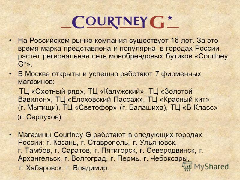 На Российском рынке компания существует 16 лет. За это время марка представлена и популярна в городах России, растет региональная сеть монобрендовых бутиков «Courtney G*». В Москве открыты и успешно работают 7 фирменных магазинов: ТЦ «Охотный ряд», Т