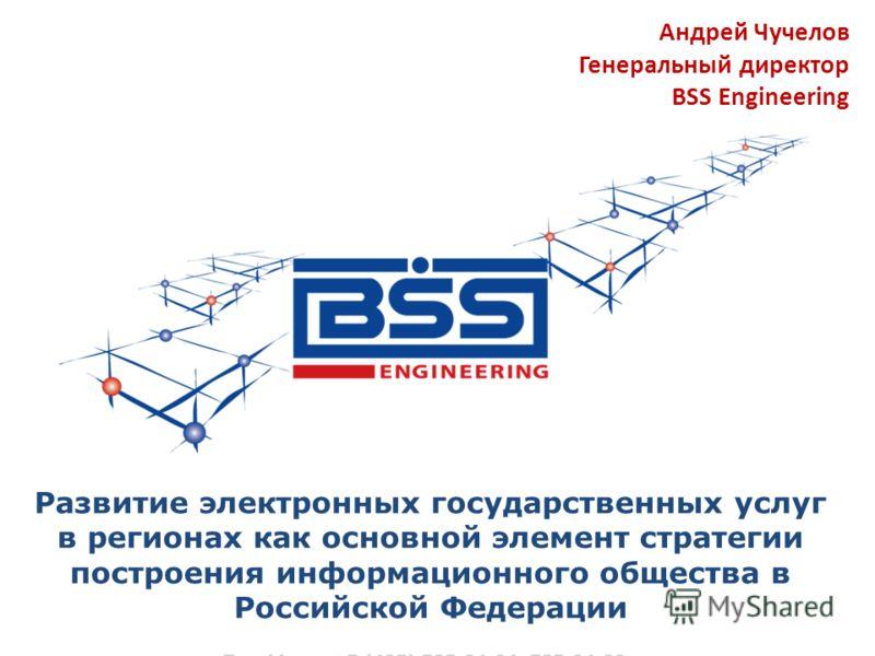 Развитие электронных государственных услуг в регионах как основной элемент стратегии построения информационного общества в Российской Федерации Андрей Чучелов Генеральный директор BSS Engineering