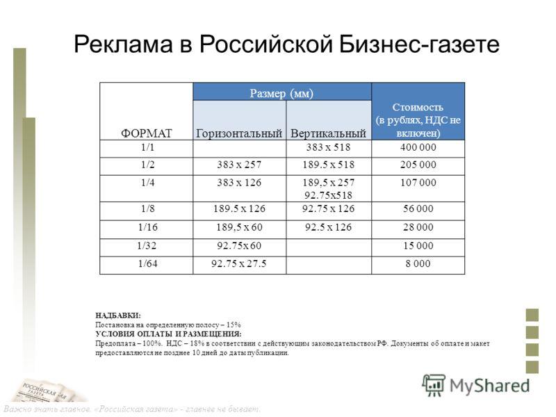 Важно знать главное. «Российская газета» - главнее не бывает. Реклама в Российской Бизнес-газете НАДБАВКИ: Постановка на определенную полосу – 15% УСЛОВИЯ ОПЛАТЫ И РАЗМЕЩЕНИЯ: Предоплата – 100%. НДС – 18% в соответствии с действующим законодательство
