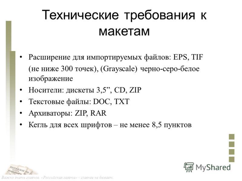 Важно знать главное. «Российская газета» - главнее не бывает. Технические требования к макетам Расширение для импортируемых файлов: EPS, TIF (не ниже 300 точек), (Grayscale) черно-серо-белое изображение Носители: дискеты 3,5, CD, ZIP Текстовые файлы: