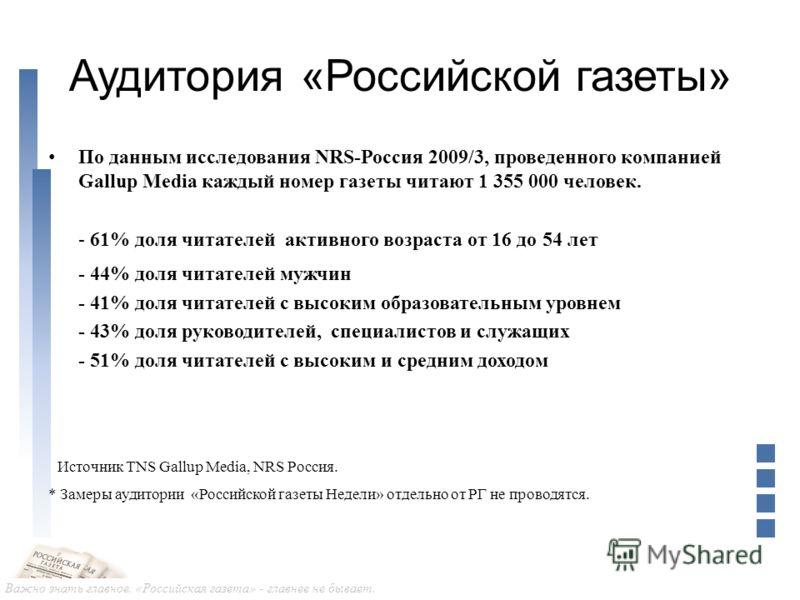 Важно знать главное. «Российская газета» - главнее не бывает. Аудитория «Российской газеты» По данным исследования NRS-Россия 2009/3, проведенного компанией Gallup Media каждый номер газеты читают 1 355 000 человек. - 61% доля читателей активного воз