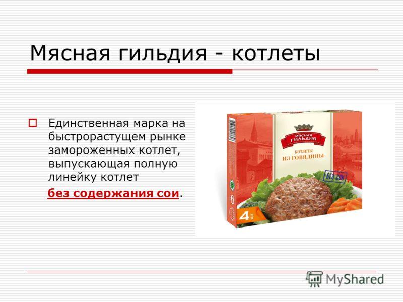 Мясная гильдия - котлеты Единственная марка на быстрорастущем рынке замороженных котлет, выпускающая полную линейку котлет без содержания сои.