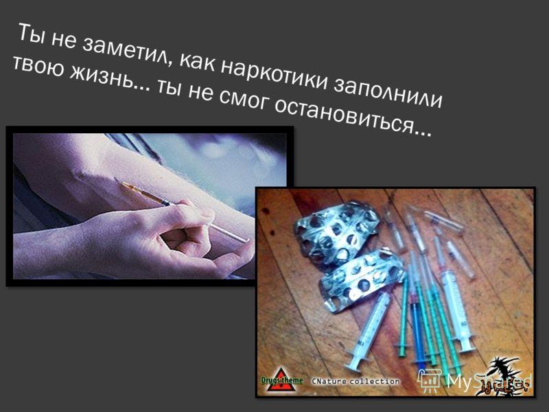 Ты не заметил, как наркотики заполнили твою жизнь… ты не смог остановиться...