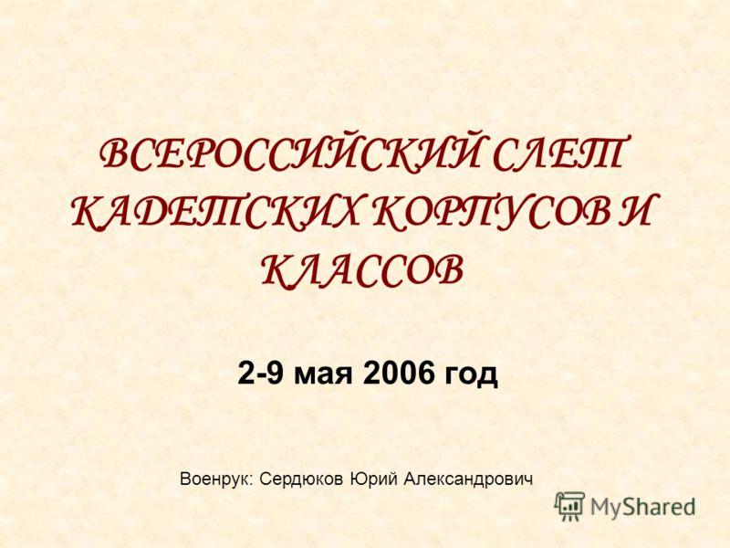 ВСЕРОССИЙСКИЙ СЛЕТ КАДЕТСКИХ КОРПУСОВ И КЛАССОВ 2-9 мая 2006 год Военрук: Сердюков Юрий Александрович
