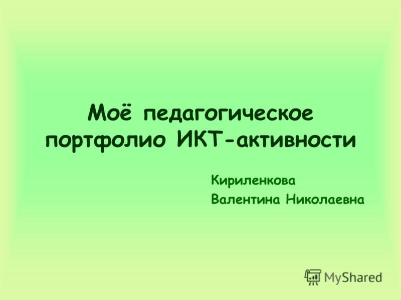 Моё педагогическое портфолио ИКТ-активности Кириленкова Валентина Николаевна