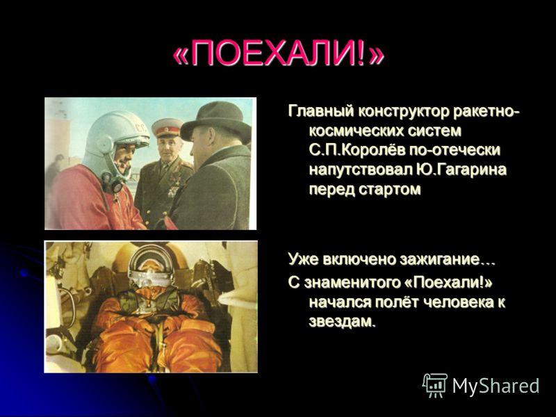 «ПОЕХАЛИ!» Главный конструктор ракетно- космических систем С.П.Королёв по-отечески напутствовал Ю.Гагарина перед стартом Уже включено зажигание… С знаменитого «Поехали!» начался полёт человека к звездам.