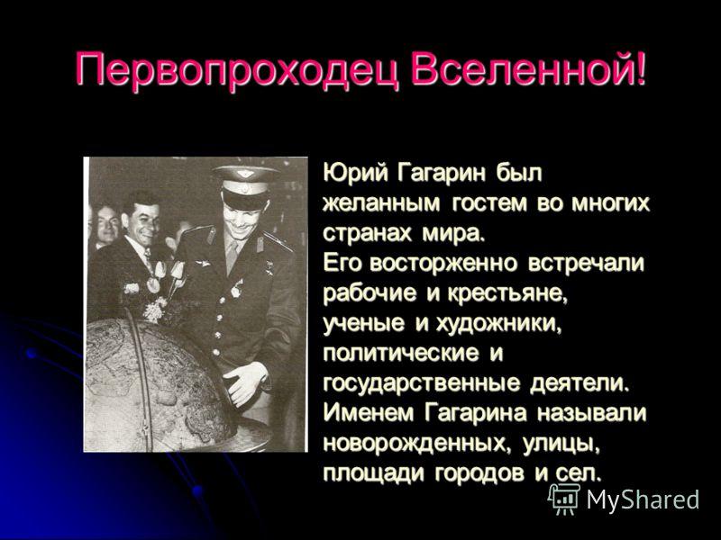 Первопроходец Вселенной! Юрий Гагарин был желанным гостем во многих странах мира. Его восторженно встречали рабочие и крестьяне, ученые и художники, политические и государственные деятели. Именем Гагарина называли новорожденных, улицы, площади городо