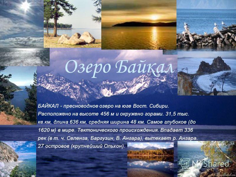 Озеро Байкал БАЙКАЛ - пресноводное озеро на юге Вост. Сибири. Расположено на высоте 456 м и окружено горами. 31,5 тыс. кв.км, длина 636 км, средняя ширина 48 км. Самое глубокое (до 1620 м) в мире. Тектонического происхождения. Впадает 336 рек (в т. ч
