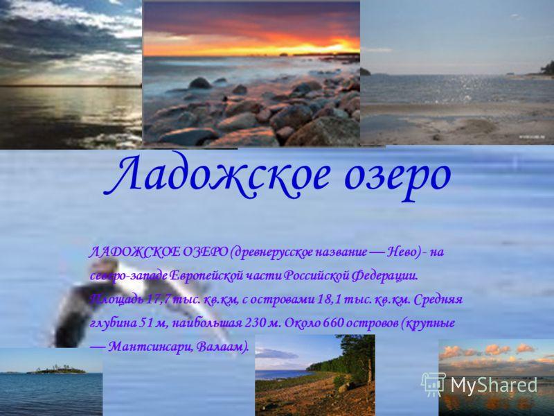 Ладожское озеро ЛАДОЖСКОЕ ОЗЕРО (древнерусское название Нево) - на северо-западе Европейской части Российской Федерации. Площадь 17,7 тыс. кв.км, с островами 18,1 тыс. кв.км. Средняя глубина 51 м, наибольшая 230 м. Около 660 островов (крупные Мантсин