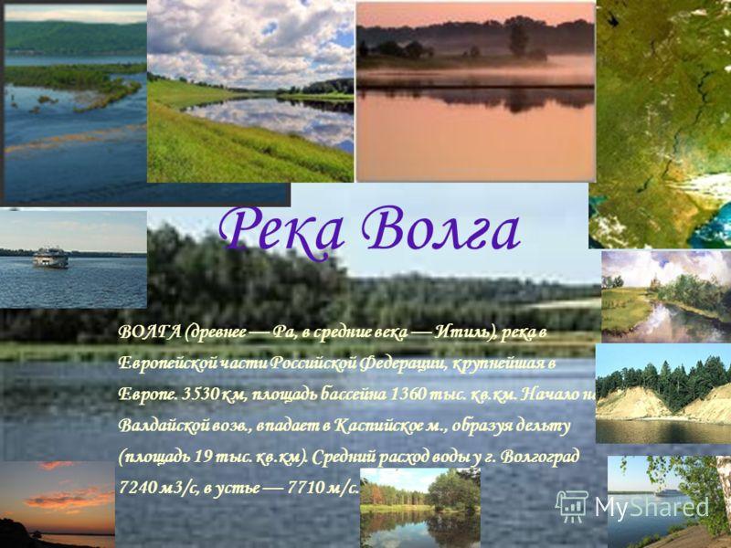 Река Волга ВОЛГА (древнее Ра, в средние века Итиль), река в Европейской части Российской Федерации, крупнейшая в Европе. 3530 км, площадь бассейна 1360 тыс. кв.км. Начало на Валдайской возв., впадает в Каспийское м., образуя дельту (площадь 19 тыс. к