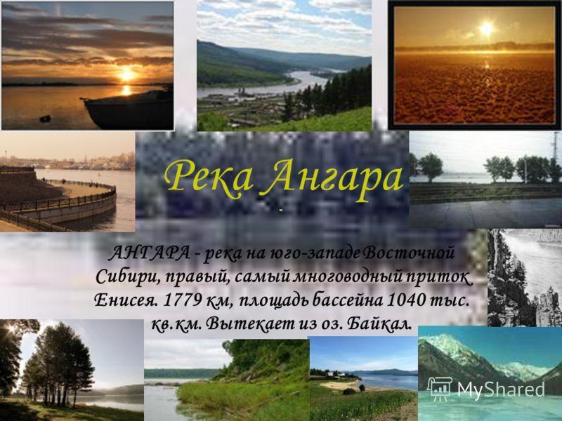 Река Ангара АНГАРА - река на юго-западе Восточной Сибири, правый, самый многоводный приток Енисея. 1779 км, площадь бассейна 1040 тыс. кв.км. Вытекает из оз. Байкал.