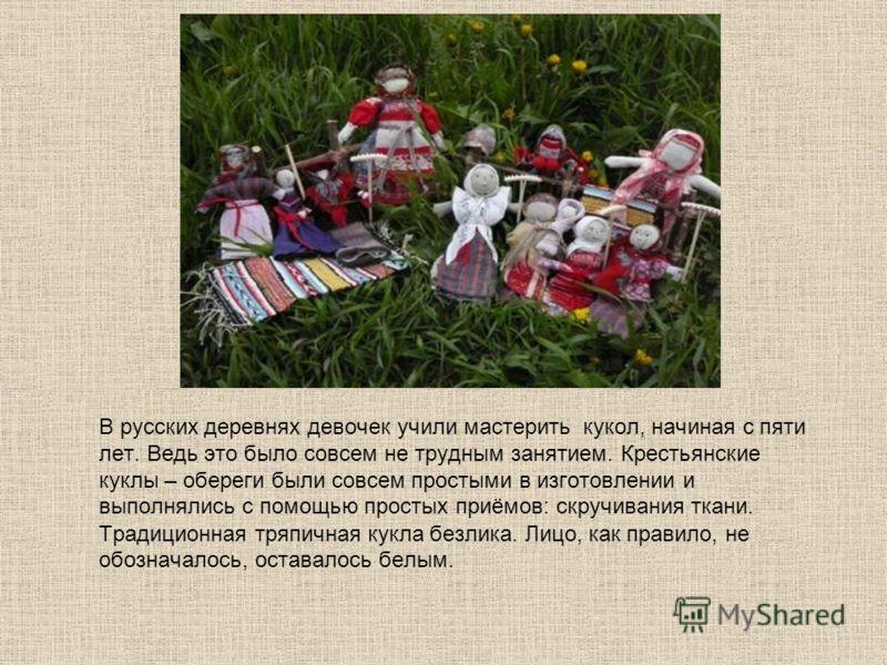 В русских деревнях девочек учили мастерить кукол, начиная с пяти лет. Ведь это было совсем не трудным занятием. Крестьянские куклы – обереги были совсем простыми в изготовлении и выполнялись с помощью простых приёмов: скручивания ткани. Традиционная