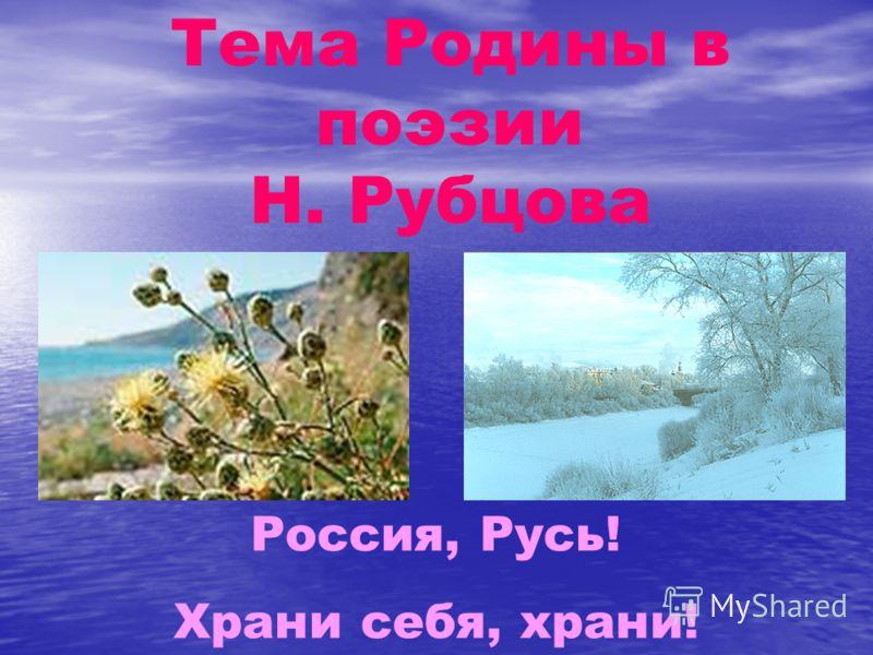 Тема Родины в поэзии Н. Рубцова Россия, Русь! Храни себя, храни!