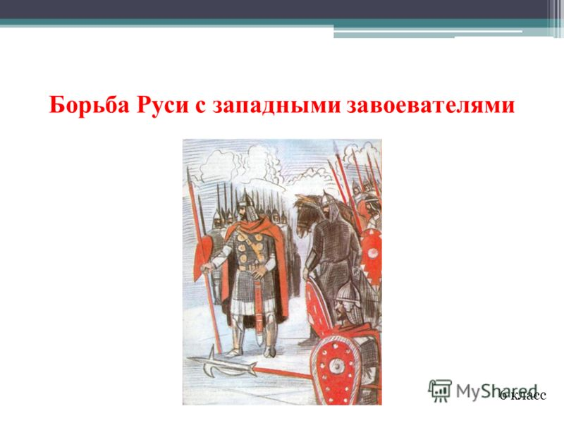 Борьба Руси с западными завоевателями 6 класс