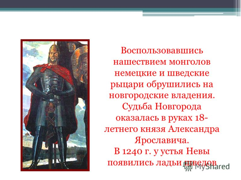 Воспользовавшись нашествием монголов немецкие и шведские рыцари обрушились на новгородские владения. Судьба Новгорода оказалась в руках 18- летнего князя Александра Ярославича. В 1240 г. у устья Невы появились ладьи шведов