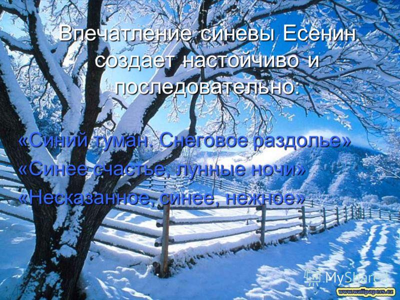 Впечатление синевы Есенин создает настойчиво и последовательно: «Синий туман. Снеговое раздолье» «Синее счастье, лунные ночи» «Несказанное, синее, нежное»