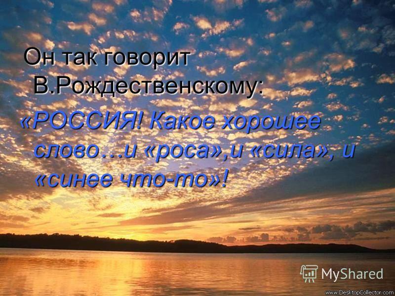 Он так говорит В.Рождественскому: «РОССИЯ! Какое хорошее слово…и «роса»,и «сила», и «синее что-то»!