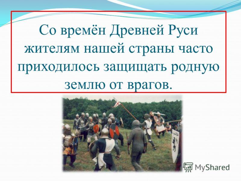 Со времён Древней Руси жителям нашей страны часто приходилось защищать родную землю от врагов.