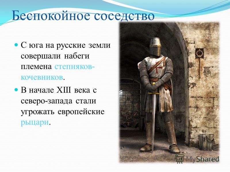 С юга на русские земли совершали набеги племена степняков- кочевников. В начале ХΙΙΙ века с северо-запада стали угрожать европейские рыцари. Беспокойное соседство