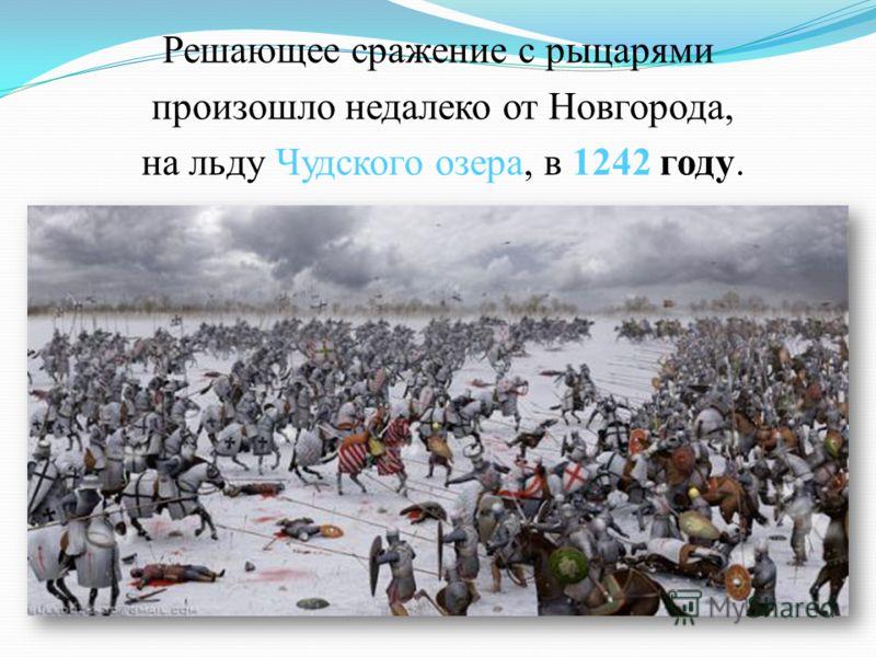 Решающее сражение с рыцарями произошло недалеко от Новгорода, на льду Чудского озера, в 1242 году.