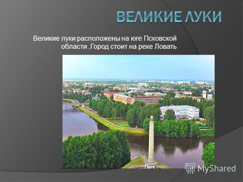 Великие луки расположены на юге Псковской области.Город стоит на реке Ловать