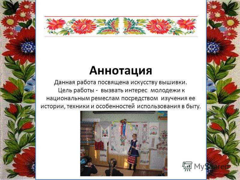 Заголовок підзаголовок Аннотация Данная работа посвящена искусству вышивки. Цель работы - вызвать интерес молодежи к национальным ремеслам посредством изучения ее истории, техники и особенностей использования в быту.