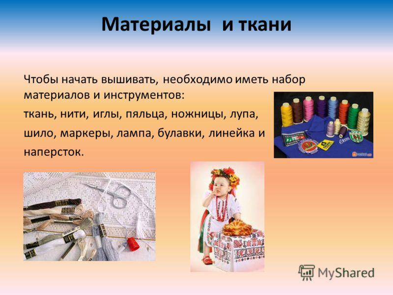 Материалы и ткани Чтобы начать вышивать, необходимо иметь набор материалов и инструментов: ткань, нити, иглы, пяльца, ножницы, лупа, шило, маркеры, лампа, булавки, линейка и наперсток.