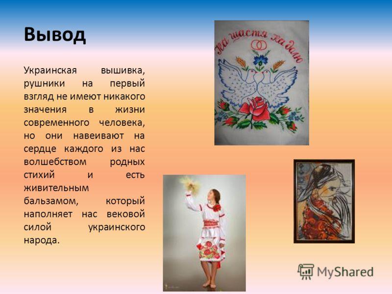 Вывод Украинская вышивка, рушники на первый взгляд не имеют никакого значения в жизни современного человека, но они навеивают на сердце каждого из нас волшебством родных стихий и есть живительным бальзамом, который наполняет нас вековой силой украинс