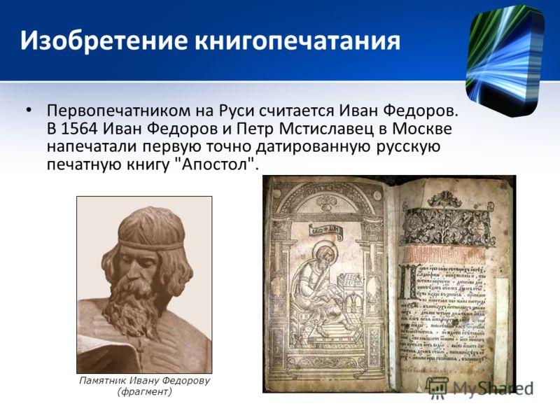 Изобретение книгопечатания Первопечатником на Руси считается Иван Федоров. В 1564 Иван Федоров и Петр Мстиславец в Москве напечатали первую точно датированную русскую печатную книгу