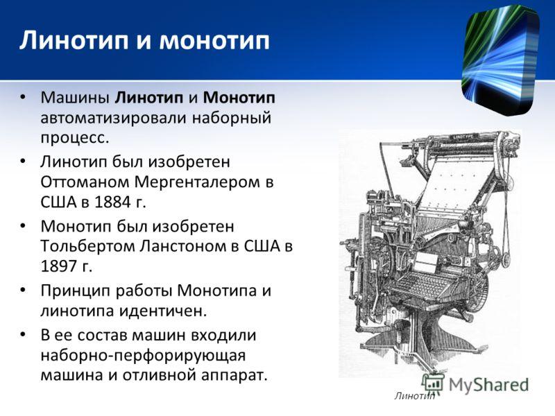 Линотип и монотип Машины Линотип и Монотип автоматизировали наборный процесс. Линотип был изобретен Оттоманом Мергенталером в США в 1884 г. Монотип был изобретен Тольбертом Ланстоном в США в 1897 г. Принцип работы Монотипа и линотипа идентичен. В ее