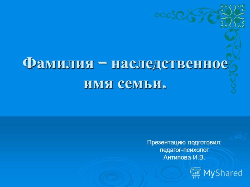 Фамилия – наследственное имя семьи. Презентацию подготовил: педагог-психолог Антипова И.В.