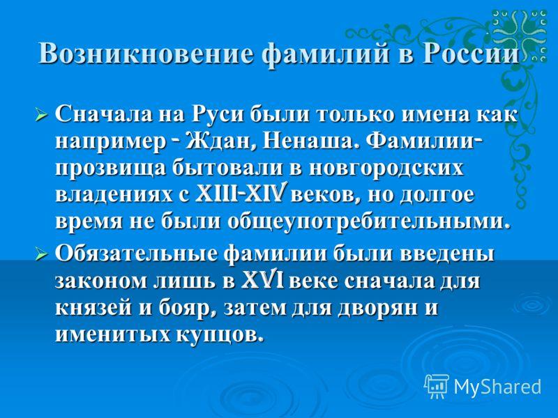 Возникновение фамилий в России Сначала на Руси были только имена как например - Ждан, Ненаша. Фамилии - прозвища бытовали в новгородских владениях с XIII-XIV веков, но долгое время не были общеупотребительными. Сначала на Руси были только имена как н