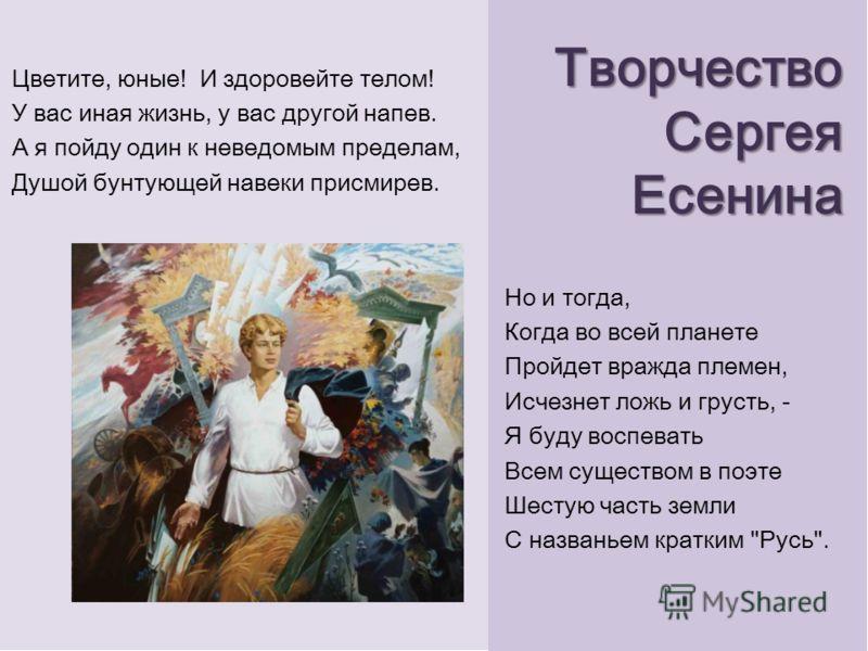 Творчество Сергея Есенина Цветите, юные! И здоровейте телом! У вас иная жизнь, у вас другой напев. А я пойду один к неведомым пределам, Душой бунтующей навеки присмирев. Но и тогда, Когда во всей планете Пройдет вражда племен, Исчезнет ложь и грусть,