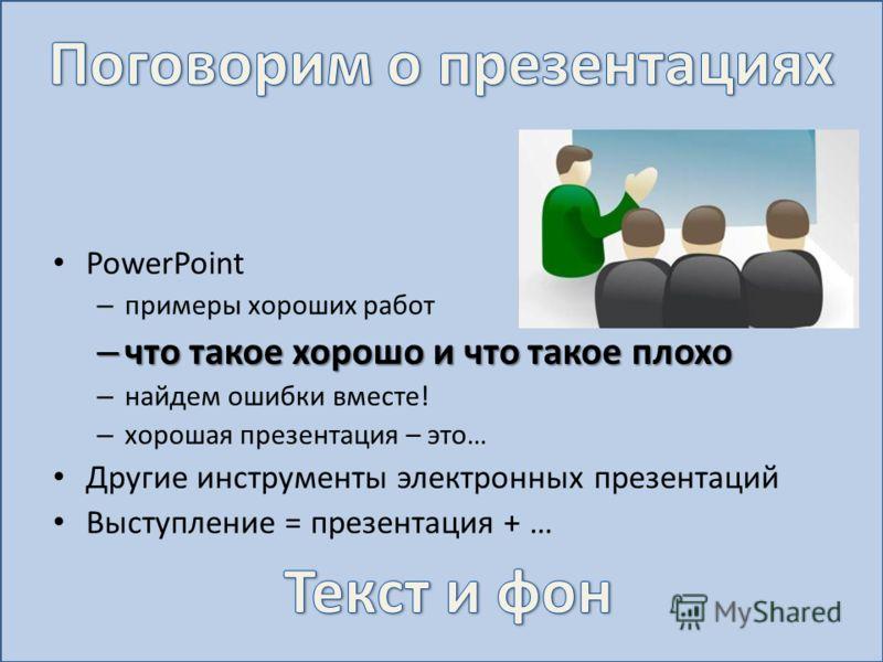 PowerPoint – примеры хороших работ – что такое хорошо и что такое плохо – найдем ошибки вместе! – хорошая презентация – это… Другие инструменты электронных презентаций Выступление = презентация + …