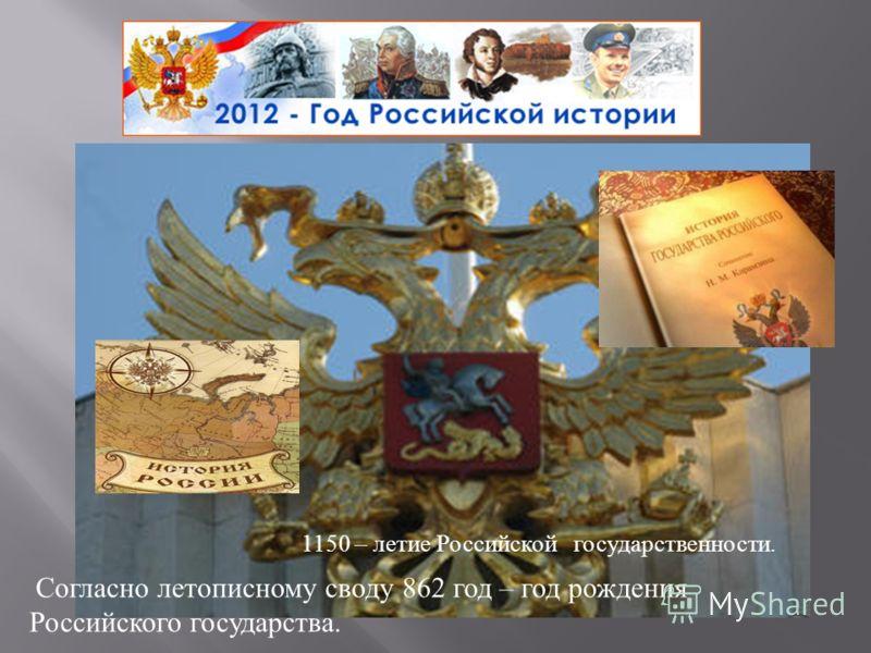 1150 – летие Российской государственности. Согласно летописному своду 862 год – год рождения Российского государства.