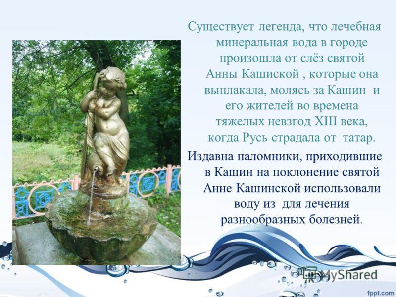 Существует легенда, что лечебная минеральная вода в городе произошла от слёз святой Анны Кашиской, которые она выплакала, молясь за Кашин и его жителей во времена тяжелых невзгод XIII века, когда Русь страдала от татар. Издавна паломники, приходившие