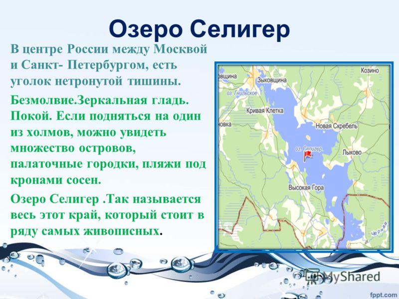 Озеро Селигер В центре России между Москвой и Санкт- Петербургом, есть уголок нетронутой тишины. Безмолвие.Зеркальная гладь. Покой. Если подняться на один из холмов, можно увидеть множество островов, палаточные городки, пляжи под кронами сосен. Озеро