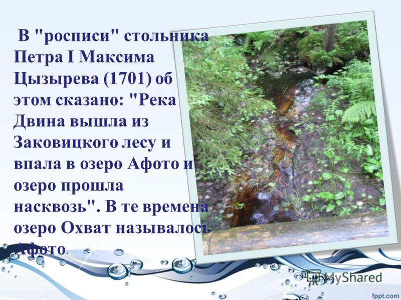 В росписи стольника Петра I Максима Цызырева (1701) об этом сказано: Река Двина вышла из Заковицкого лесу и впала в озеро Афото и озеро прошла насквозь. В те времена озеро Охват называлось Афото.