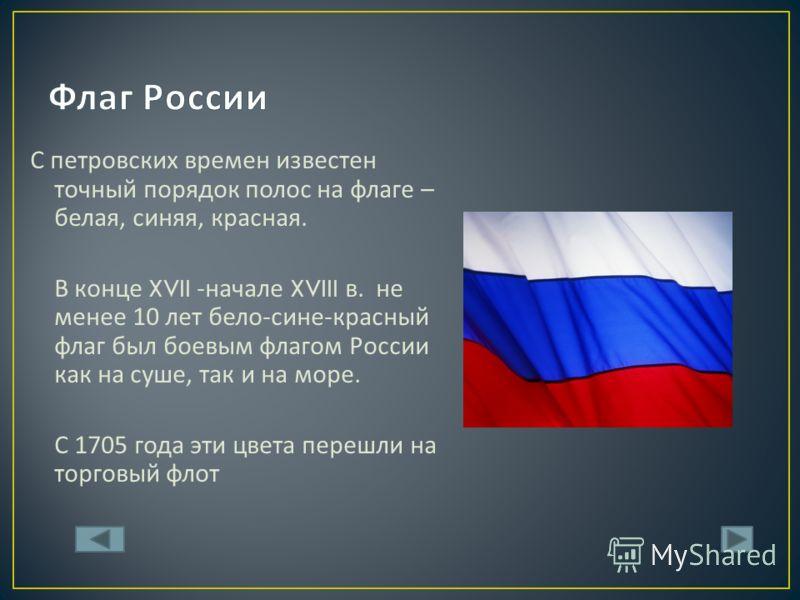 С петровских времен известен точный порядок полос на флаге – белая, синяя, красная. В конце XVII - начале XVIII в. не менее 10 лет бело - сине - красный флаг был боевым флагом России как на суше, так и на море. С 1705 года эти цвета перешли на торгов
